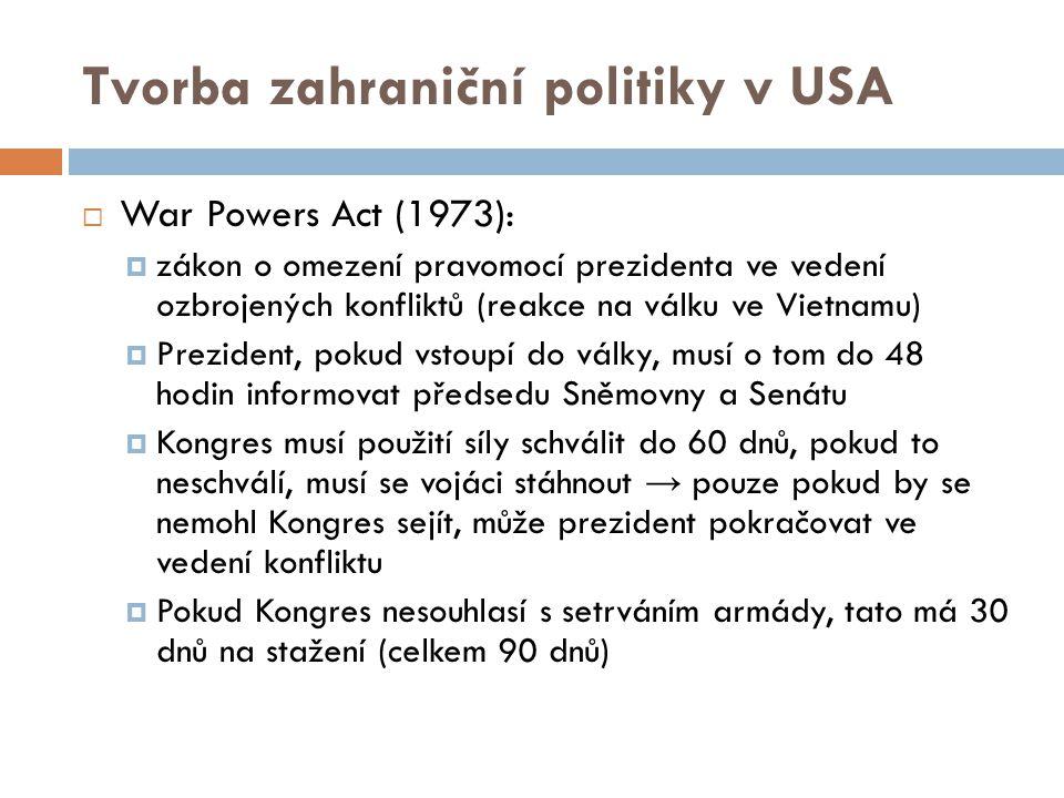 Tvorba zahraniční politiky v USA  War Powers Act (1973):  zákon o omezení pravomocí prezidenta ve vedení ozbrojených konfliktů (reakce na válku ve Vietnamu)  Prezident, pokud vstoupí do války, musí o tom do 48 hodin informovat předsedu Sněmovny a Senátu  Kongres musí použití síly schválit do 60 dnů, pokud to neschválí, musí se vojáci stáhnout → pouze pokud by se nemohl Kongres sejít, může prezident pokračovat ve vedení konfliktu  Pokud Kongres nesouhlasí s setrváním armády, tato má 30 dnů na stažení (celkem 90 dnů)