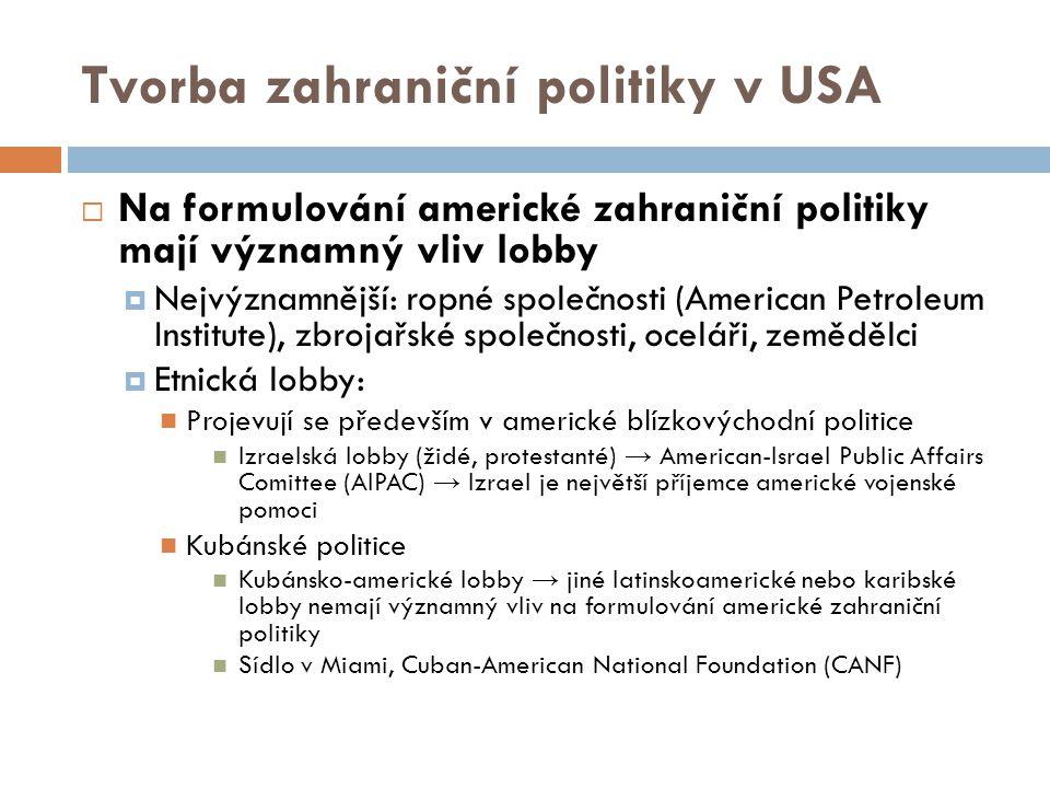 Tvorba zahraniční politiky v USA  Na formulování americké zahraniční politiky mají významný vliv lobby  Nejvýznamnější: ropné společnosti (American Petroleum Institute), zbrojařské společnosti, oceláři, zemědělci  Etnická lobby: Projevují se především v americké blízkovýchodní politice Izraelská lobby (židé, protestanté) → American-Israel Public Affairs Comittee (AIPAC) → Izrael je největší příjemce americké vojenské pomoci Kubánské politice Kubánsko-americké lobby → jiné latinskoamerické nebo karibské lobby nemají významný vliv na formulování americké zahraniční politiky Sídlo v Miami, Cuban-American National Foundation (CANF)