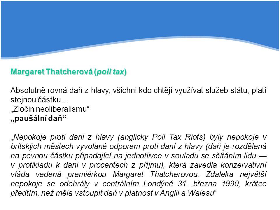 """Margaret Thatcherová (poll tax) Absolutně rovná daň z hlavy, všichni kdo chtějí využívat služeb státu, platí stejnou částku… """"Zločin neoliberalismu """"paušální daň """"Nepokoje proti dani z hlavy (anglicky Poll Tax Riots) byly nepokoje v britských městech vyvolané odporem proti dani z hlavy (daň je rozdělená na pevnou částku připadající na jednotlivce v souladu se sčítáním lidu — v protikladu k dani v procentech z příjmu), která zavedla konzervativní vláda vedená premiérkou Margaret Thatcherovou."""