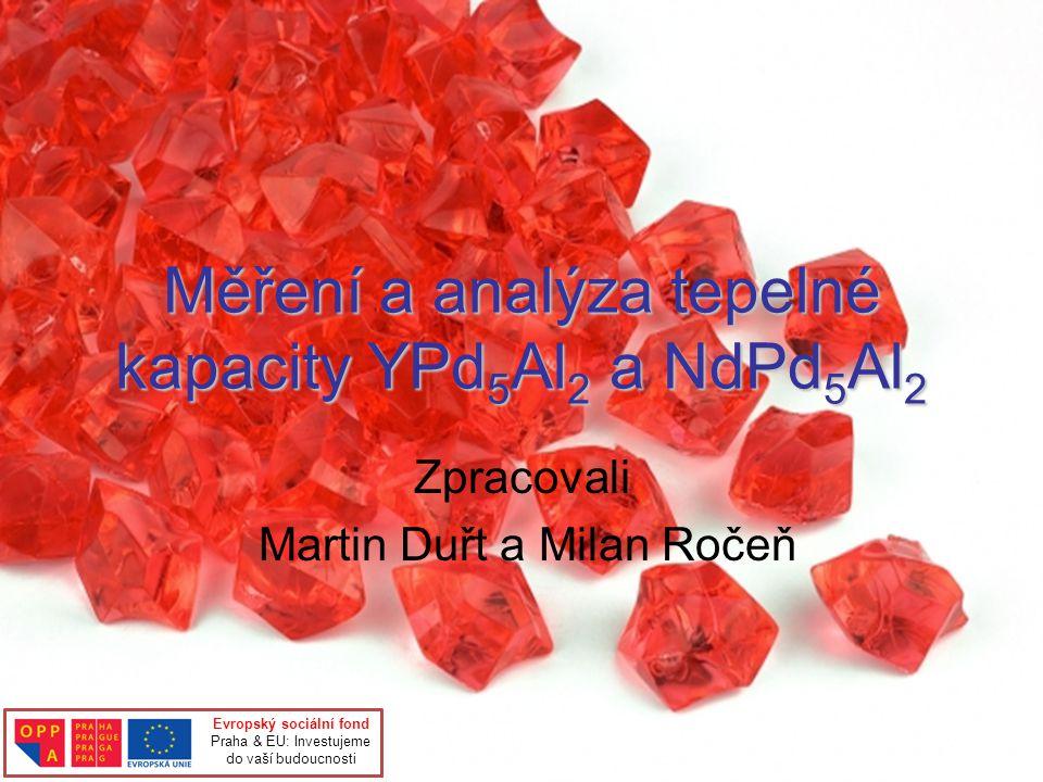 Měření a analýza tepelné kapacity YPd 5 Al 2 a NdPd 5 Al 2 Zpracovali Martin Duřt a Milan Ročeň Evropský sociální fond Praha & EU: Investujeme do vaší budoucnosti