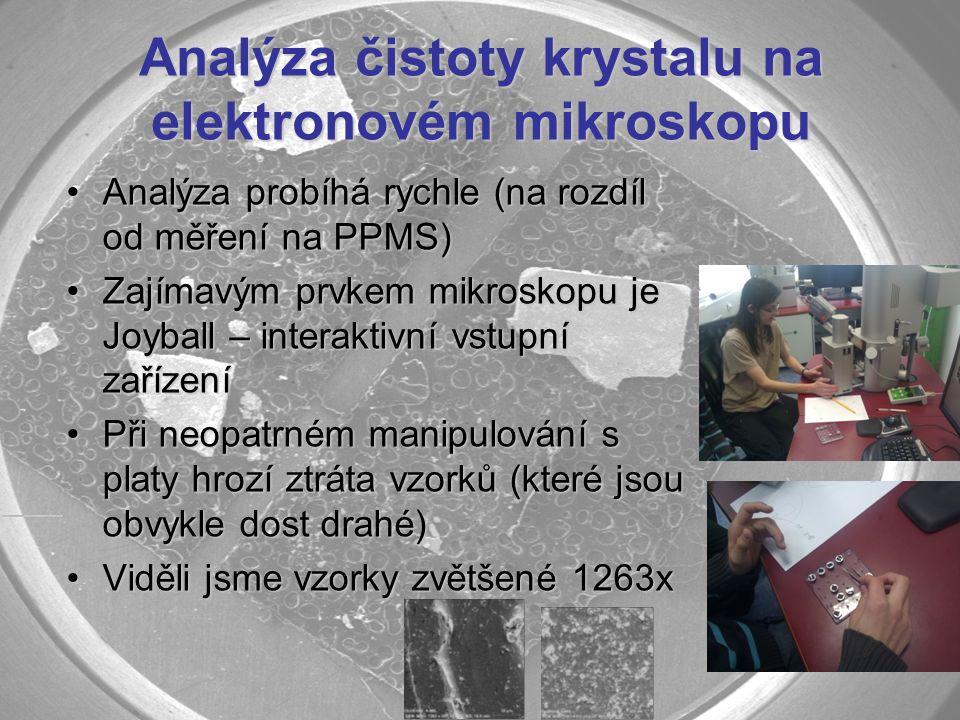 Analýza čistoty krystalu na elektronovém mikroskopu Analýza probíhá rychle (na rozdíl od měření na PPMS)Analýza probíhá rychle (na rozdíl od měření na PPMS) Zajímavým prvkem mikroskopu je Joyball – interaktivní vstupní zařízeníZajímavým prvkem mikroskopu je Joyball – interaktivní vstupní zařízení Při neopatrném manipulování s platy hrozí ztráta vzorků (které jsou obvykle dost drahé)Při neopatrném manipulování s platy hrozí ztráta vzorků (které jsou obvykle dost drahé) Viděli jsme vzorky zvětšené 1263xViděli jsme vzorky zvětšené 1263x