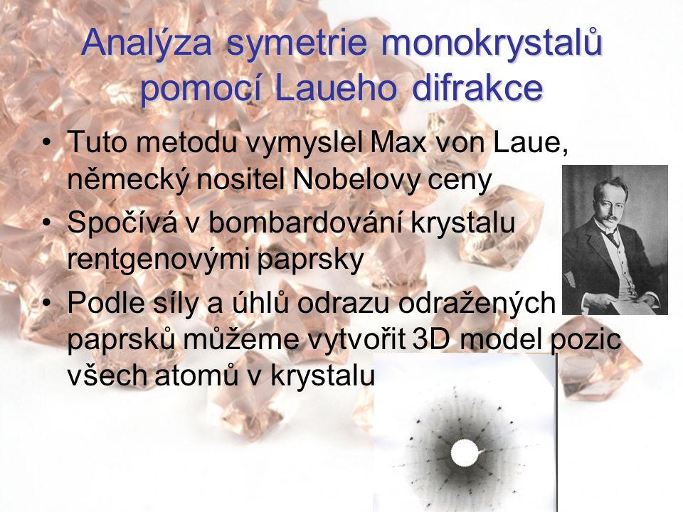 Analýza symetrie monokrystalů pomocí Laueho difrakce Tuto metodu vymyslel Max von Laue, německý nositel Nobelovy ceny Spočívá v bombardování krystalu rentgenovými paprsky Podle síly a úhlů odrazu odražených paprsků můžeme vytvořit 3D model pozic všech atomů v krystalu