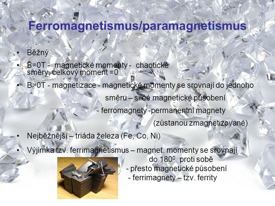 Ferromagnetismus/paramagnetismus Běžný B=0T - magnetické momenty - chaotické směry, celkový moment =0 B>0T - magnetizace - magnetické momenty se srovnají do jednoho směru – silné magnetické působení - ferromagnety -permanentní magnety (zůstanou zmagnetizované) Nejběžnější – triáda železa (Fe, Co, Ni) Výjimka tzv.