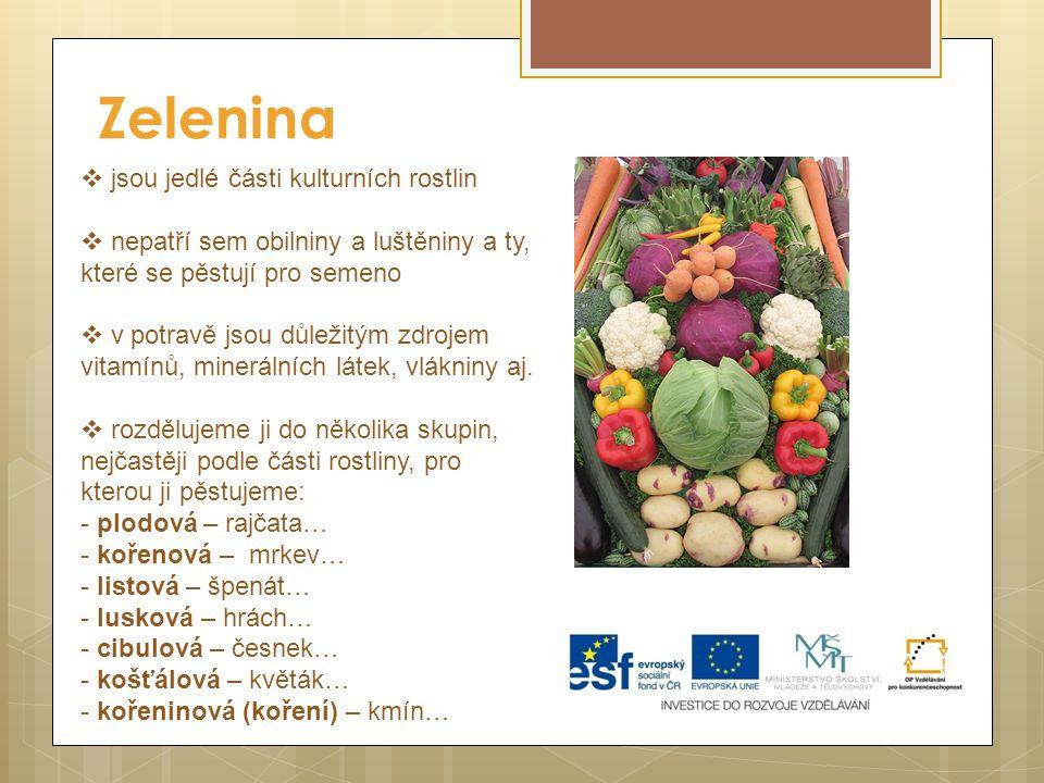 Zelenina  jsou jedlé části kulturních rostlin  nepatří sem obilniny a luštěniny a ty, které se pěstují pro semeno  v potravě jsou důležitým zdrojem vitamínů, minerálních látek, vlákniny aj.