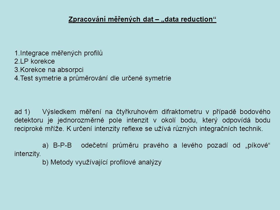"""Zpracování měřených dat – """"data reduction 1.Integrace měřených profilů 2.LP korekce 3.Korekce na absorpci 4.Test symetrie a průměrování dle určené symetrie ad 1) Výsledkem měření na čtyřkruhovém difraktometru v případě bodového detektoru je jednorozměrné pole intenzit v okolí bodu, který odpovídá bodu reciproké mříže."""