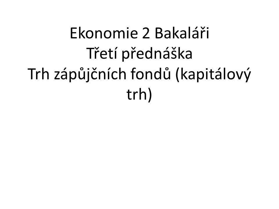 Ekonomie 2 Bakaláři Třetí přednáška Trh zápůjčních fondů (kapitálový trh)