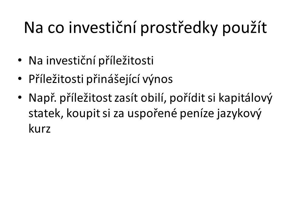 Na co investiční prostředky použít Na investiční příležitosti Příležitosti přinášející výnos Např. příležitost zasít obilí, pořídit si kapitálový stat