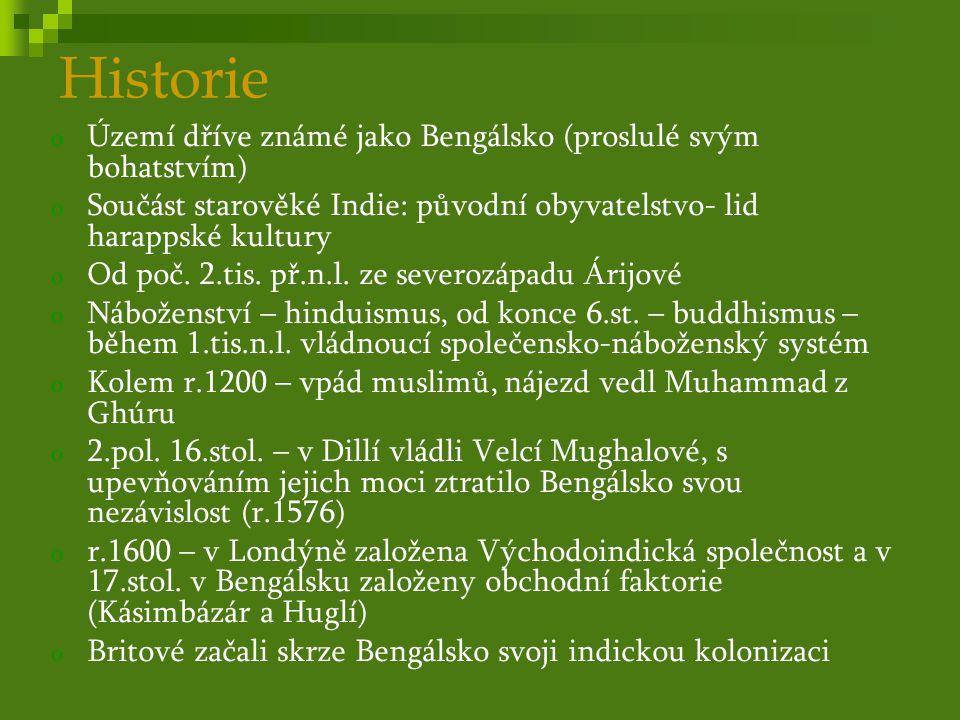 Historie o r.1757- bitva u Palásí – Britové porazili spojené armády Bengálska -> po dlouhou dobu britská provincie o r.1947- rozdělení na Západní Bengálsko (hinduistické- k Indii) a Východní Pákistán (muslimský- k Pákistánu) o r.1952 – jazykový zákon – urdština úřední jazyk v zemi => lidové povstání a následně občanská válka o zásah Indie – dobyta Dháka a v prosinci 1971 vyhlášen nezávislý muslimský stát Bangladéš (hlava státu – šejch Mudžíbur Rahmán) o r.1975 – vojenský převrat a následně vojenská diktatura o 90.léta – proběhly volby a byla změněna ústava, která posílila postavení parlamentu o Probíhá postupná stabilizace politického života, rozvoj však brzdí přelidnění a časté přírodní katastrofy