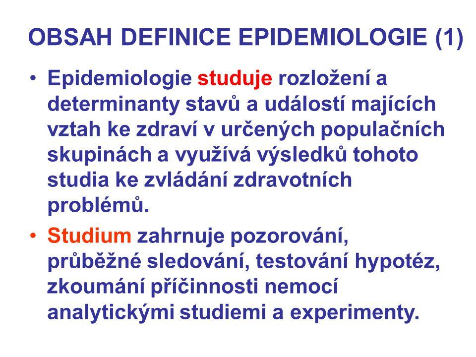 OBSAH DEFINICE EPIDEMIOLOGIE (1) Epidemiologie studuje rozložení a determinanty stavů a událostí majících vztah ke zdraví v určených populačních skupinách a využívá výsledků tohoto studia ke zvládání zdravotních problémů.