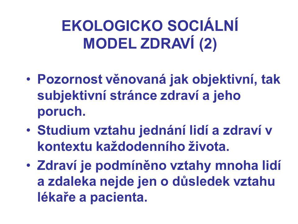 EKOLOGICKO SOCIÁLNÍ MODEL ZDRAVÍ (2) Pozornost věnovaná jak objektivní, tak subjektivní stránce zdraví a jeho poruch. Studium vztahu jednání lidí a zd
