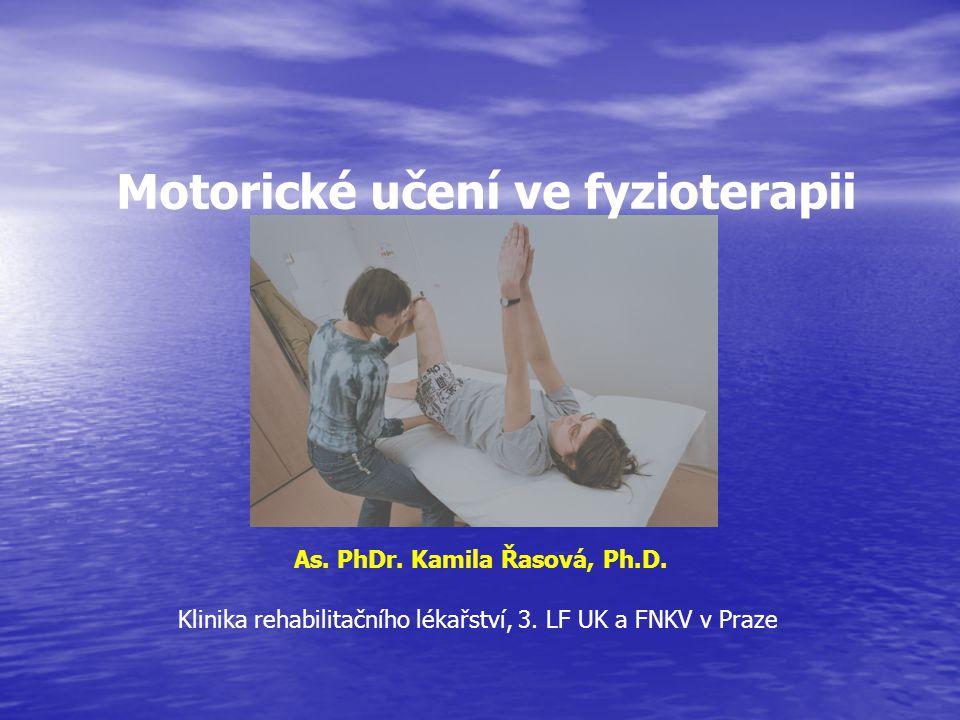 As. PhDr. Kamila Řasová, Ph.D. Klinika rehabilitačního lékařství, 3. LF UK a FNKV v Praze Motorické učení ve fyzioterapii
