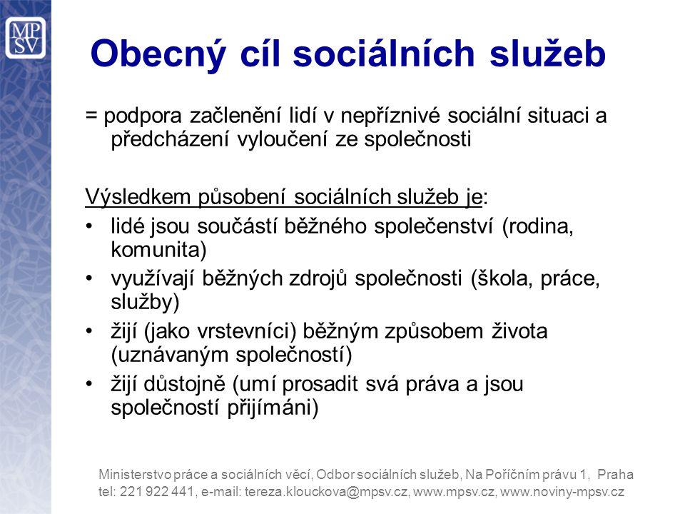 Obecný cíl sociálních služeb = podpora začlenění lidí v nepříznivé sociální situaci a předcházení vyloučení ze společnosti Výsledkem působení sociálních služeb je: lidé jsou součástí běžného společenství (rodina, komunita) využívají běžných zdrojů společnosti (škola, práce, služby) žijí (jako vrstevníci) běžným způsobem života (uznávaným společností) žijí důstojně (umí prosadit svá práva a jsou společností přijímáni) tel: 221 922 441, e-mail: tereza.klouckova@mpsv.cz, www.mpsv.cz, www.noviny-mpsv.cz Ministerstvo práce a sociálních věcí, Odbor sociálních služeb, Na Poříčním právu 1, Praha