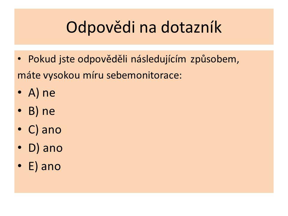Odpovědi na dotazník Pokud jste odpověděli následujícím způsobem, máte vysokou míru sebemonitorace: A) ne B) ne C) ano D) ano E) ano