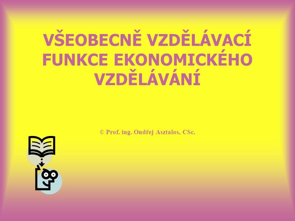 VŠEOBECNĚ VZDĚLÁVACÍ FUNKCE EKONOMICKÉHO VZDĚLÁVÁNÍ © Prof. ing. Ondřej Asztalos, CSc.