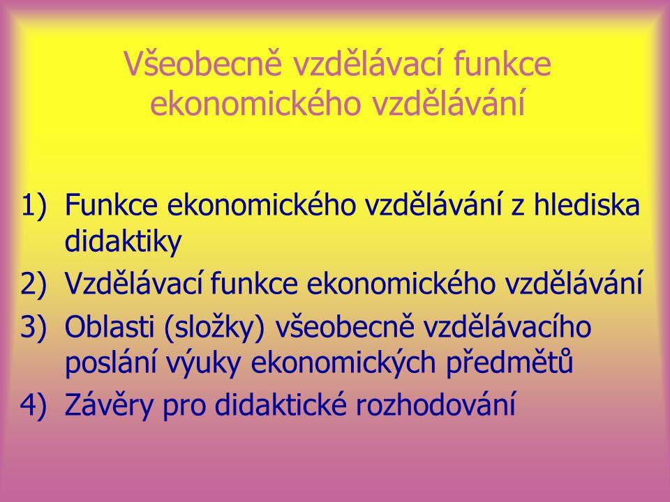 Všeobecně vzdělávací funkce ekonomického vzdělávání 1)Funkce ekonomického vzdělávání z hlediska didaktiky 2)Vzdělávací funkce ekonomického vzdělávání 3)Oblasti (složky) všeobecně vzdělávacího poslání výuky ekonomických předmětů 4)Závěry pro didaktické rozhodování