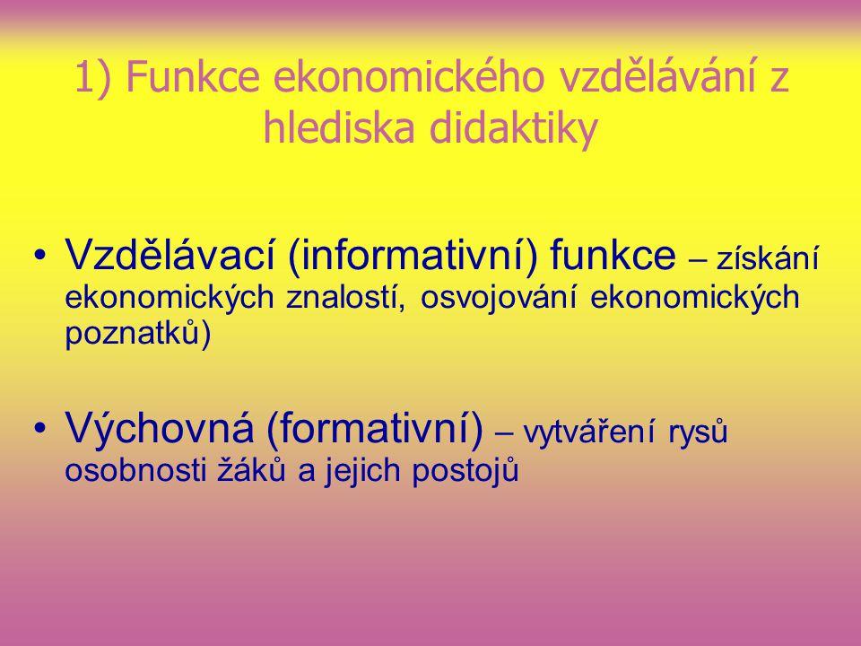 1) Funkce ekonomického vzdělávání z hlediska didaktiky Vzdělávací (informativní) funkce – získání ekonomických znalostí, osvojování ekonomických poznatků) Výchovná (formativní) – vytváření rysů osobnosti žáků a jejich postojů