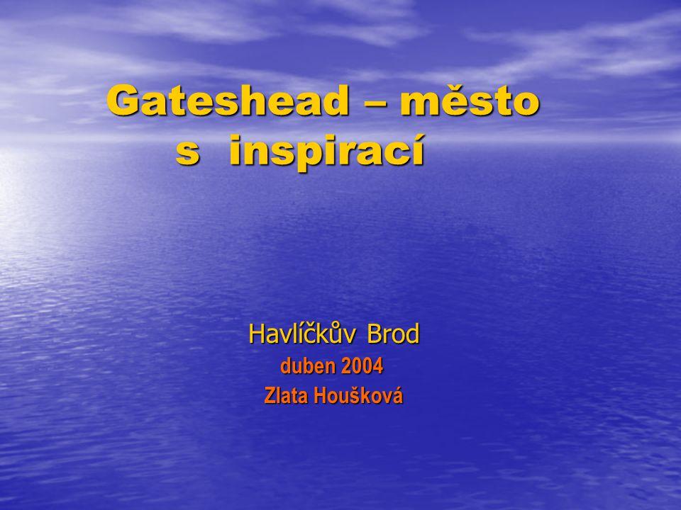 Gateshead – město s inspirací Gateshead – město s inspirací Havlíčkův Brod Havlíčkův Brod duben 2004 duben 2004 Zlata Houšková Zlata Houšková