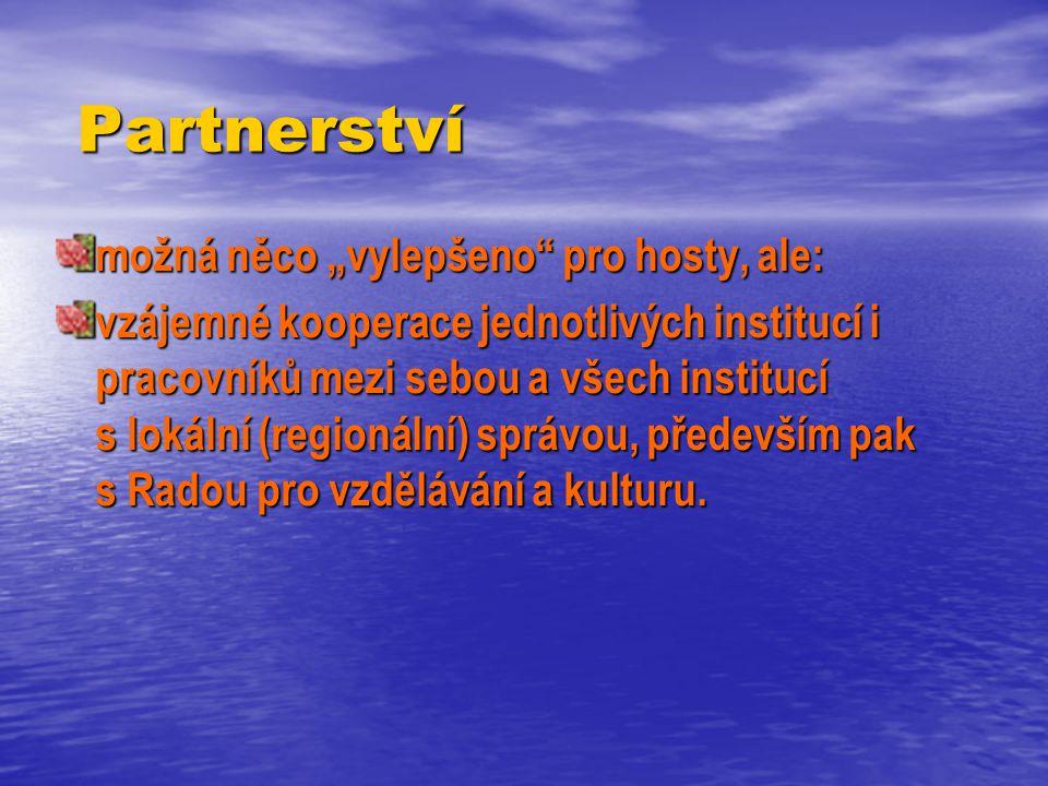"""Partnerství Partnerství možná něco """"vylepšeno pro hosty, ale: vzájemné kooperace jednotlivých institucí i pracovníků mezi sebou a všech institucí s lokální (regionální) správou, především pak s Radou pro vzdělávání a kulturu."""