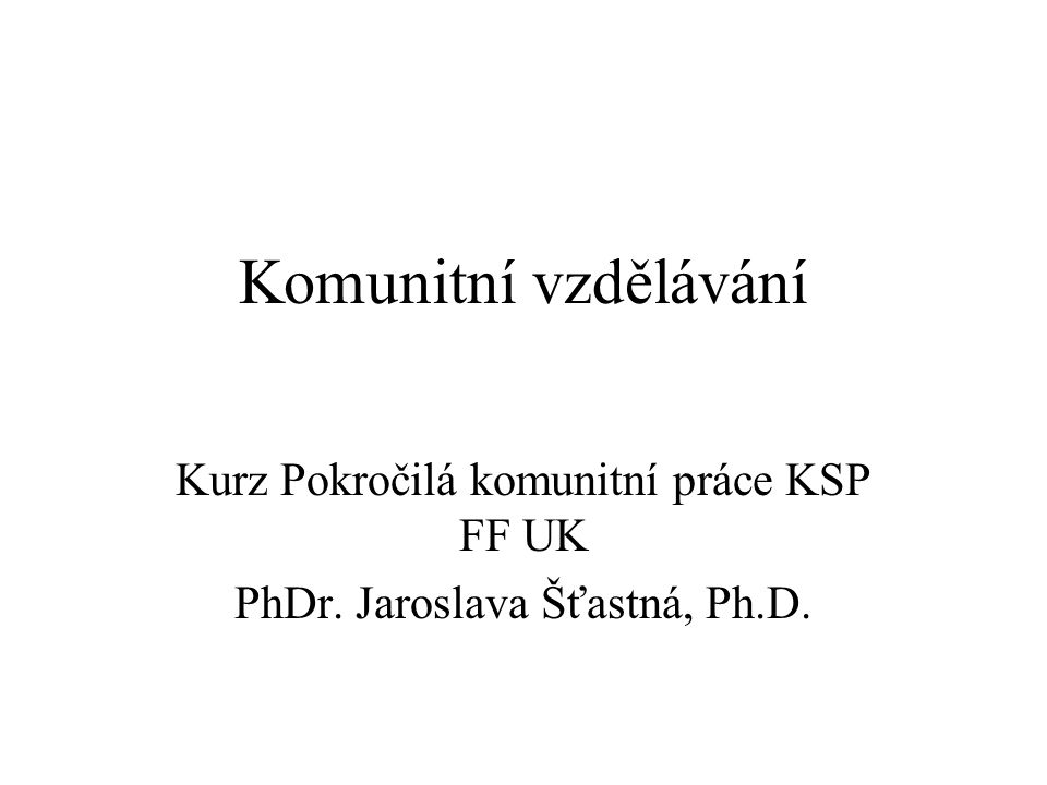 Komunitní vzdělávání Kurz Pokročilá komunitní práce KSP FF UK PhDr. Jaroslava Šťastná, Ph.D.