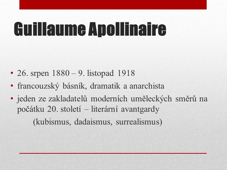 Guillaume Apollinaire 26. srpen 1880 – 9. listopad 1918 francouzský básník, dramatik a anarchista jeden ze zakladatelů moderních uměleckých směrů na p