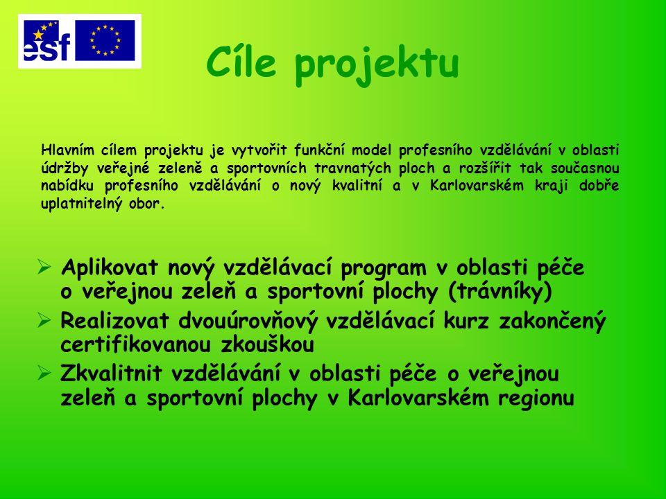 Cíle projektu  Aplikovat nový vzdělávací program v oblasti péče o veřejnou zeleň a sportovní plochy (trávníky)  Realizovat dvouúrovňový vzdělávací kurz zakončený certifikovanou zkouškou  Zkvalitnit vzdělávání v oblasti péče o veřejnou zeleň a sportovní plochy v Karlovarském regionu Hlavním cílem projektu je vytvořit funkční model profesního vzdělávání v oblasti údržby veřejné zeleně a sportovních travnatých ploch a rozšířit tak současnou nabídku profesního vzdělávání o nový kvalitní a v Karlovarském kraji dobře uplatnitelný obor.
