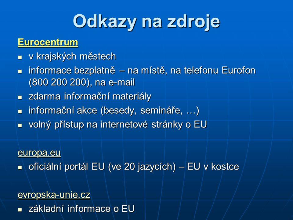 Odkazy na zdroje Eurocentrum v krajských městech v krajských městech informace bezplatně – na místě, na telefonu Eurofon (800 200 200), na e-mail informace bezplatně – na místě, na telefonu Eurofon (800 200 200), na e-mail zdarma informační materiály zdarma informační materiály informační akce (besedy, semináře, …) informační akce (besedy, semináře, …) volný přístup na internetové stránky o EU volný přístup na internetové stránky o EU europa.eu oficiální portál EU (ve 20 jazycích) – EU v kostce oficiální portál EU (ve 20 jazycích) – EU v kostce evropska-unie.cz základní informace o EU základní informace o EU