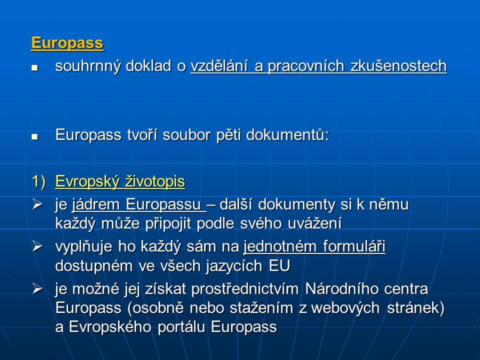 Europass souhrnný doklad o vzdělání a pracovních zkušenostech souhrnný doklad o vzdělání a pracovních zkušenostech Europass tvoří soubor pěti dokumentů: Europass tvoří soubor pěti dokumentů: 1)Evropský životopis  je jádrem Europassu – další dokumenty si k němu každý může připojit podle svého uvážení  vyplňuje ho každý sám na jednotném formuláři dostupném ve všech jazycích EU  je možné jej získat prostřednictvím Národního centra Europass (osobně nebo stažením z webových stránek) a Evropského portálu Europass