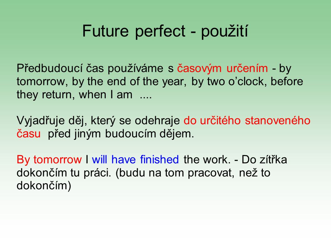 Future perfect - použití Předbudoucí čas používáme s časovým určením - by tomorrow, by the end of the year, by two o'clock, before they return, when I am....