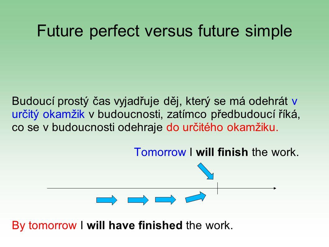 Future perfect versus future simple Budoucí prostý čas vyjadřuje děj, který se má odehrát v určitý okamžik v budoucnosti, zatímco předbudoucí říká, co se v budoucnosti odehraje do určitého okamžiku.