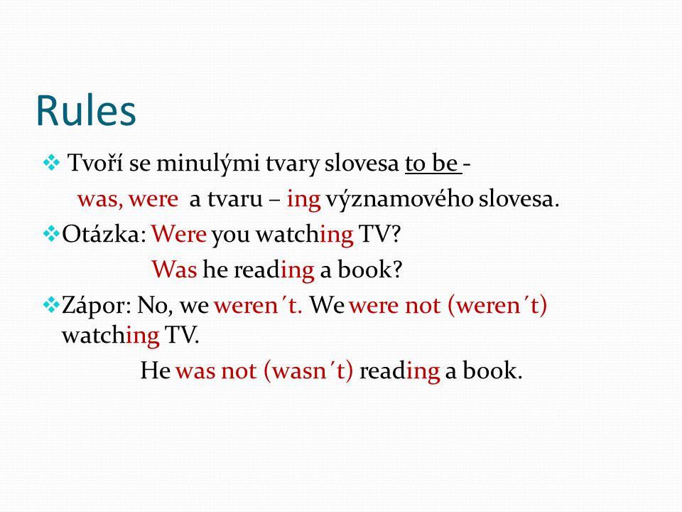 Rules  Tvoří se minulými tvary slovesa to be - was, were a tvaru – ing významového slovesa.  Otázka: Were you watching TV? Was he reading a book? 