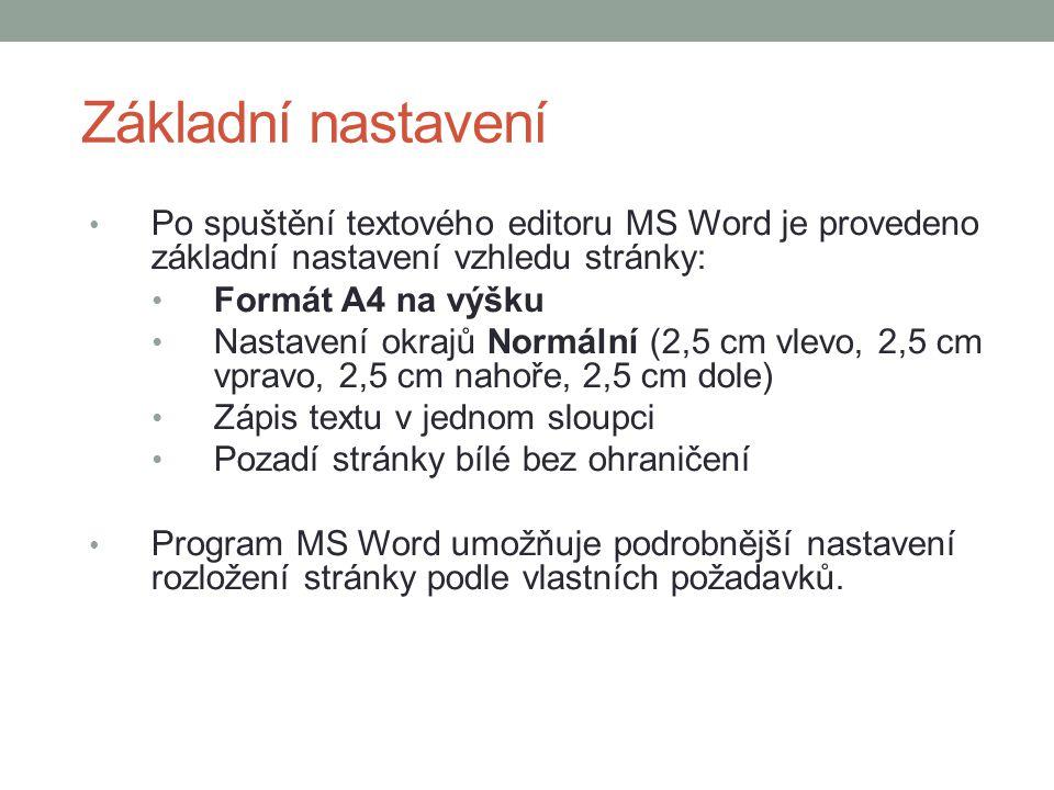 Základní nastavení Po spuštění textového editoru MS Word je provedeno základní nastavení vzhledu stránky: Formát A4 na výšku Nastavení okrajů Normální (2,5 cm vlevo, 2,5 cm vpravo, 2,5 cm nahoře, 2,5 cm dole) Zápis textu v jednom sloupci Pozadí stránky bílé bez ohraničení Program MS Word umožňuje podrobnější nastavení rozložení stránky podle vlastních požadavků.