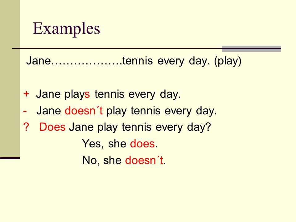 Examples Jane……………….tennis every day. (play) + Jane plays tennis every day.
