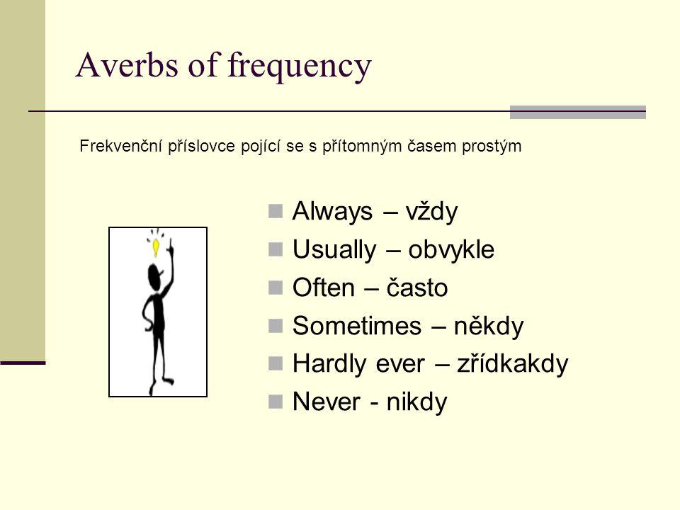 Averbs of frequency Always – vždy Usually – obvykle Often – často Sometimes – někdy Hardly ever – zřídkakdy Never - nikdy Frekvenční příslovce pojící se s přítomným časem prostým