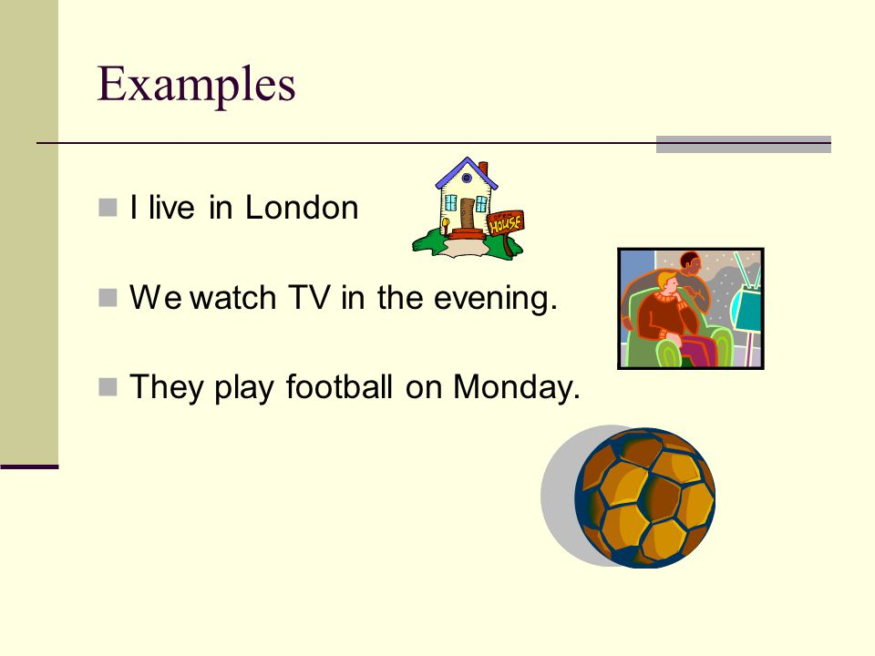 Examples I live in London We watch TV in the evening. They play football on Monday.