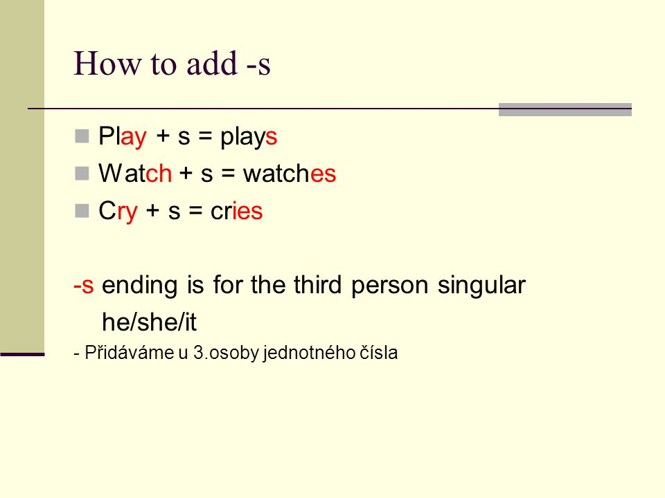 How to add -s Play + s = plays Watch + s = watches Cry + s = cries -s ending is for the third person singular he/she/it - Přidáváme u 3.osoby jednotného čísla