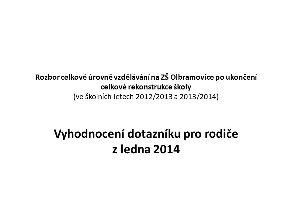 Rozbor celkové úrovně vzdělávání na ZŠ Olbramovice po ukončení celkové rekonstrukce školy (ve školních letech 2012/2013 a 2013/2014) Vyhodnocení dotazníku pro rodiče z ledna 2014