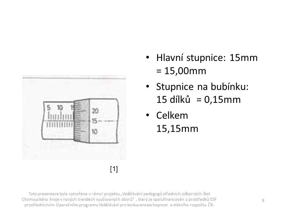 """Hlavní stupnice: 15mm = 15,00mm Stupnice na bubínku: 15 dílků = 0,15mm Celkem 15,15mm Tato prezentace byla vytvořena v rámci projektu """"Vzdělávání peda"""