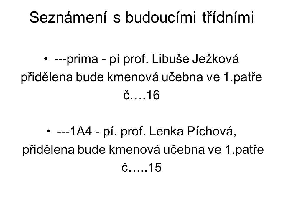 Seznámení s budoucími třídními ---prima - pí prof. Libuše Ježková přidělena bude kmenová učebna ve 1.patře č….16 ---1A4 - pí. prof. Lenka Píchová, při