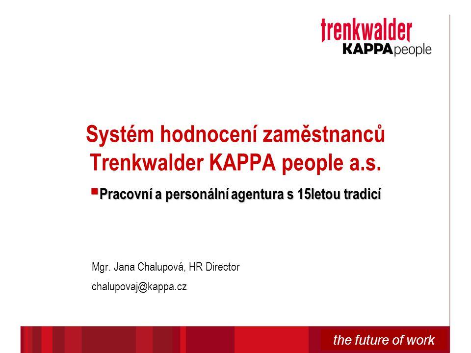 the future of work Systém hodnocení zaměstnanců Trenkwalder KAPPA people a.s.  Pracovní a personální agentura s 15letou tradicí Mgr. Jana Chalupová,