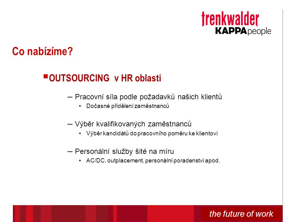 the future of work Co nabízíme?  OUTSOURCING v HR oblasti – Pracovní síla podle požadavků našich klientů Dočasné přidělení zaměstnanců – Výběr kvalif