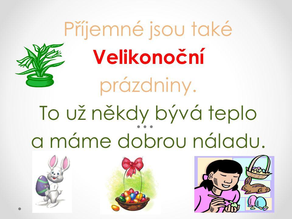 Příjemné jsou také Velikonoční prázdniny. To už někdy bývá teplo a máme dobrou náladu.