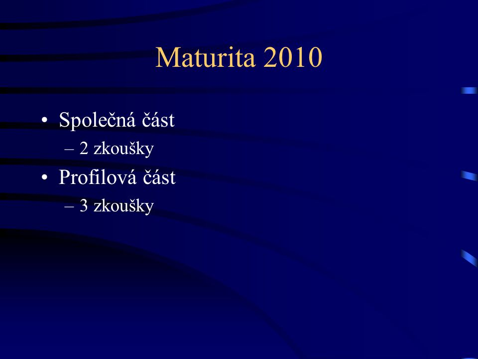 Maturita 2010 Společná část –2 zkoušky Profilová část –3 zkoušky