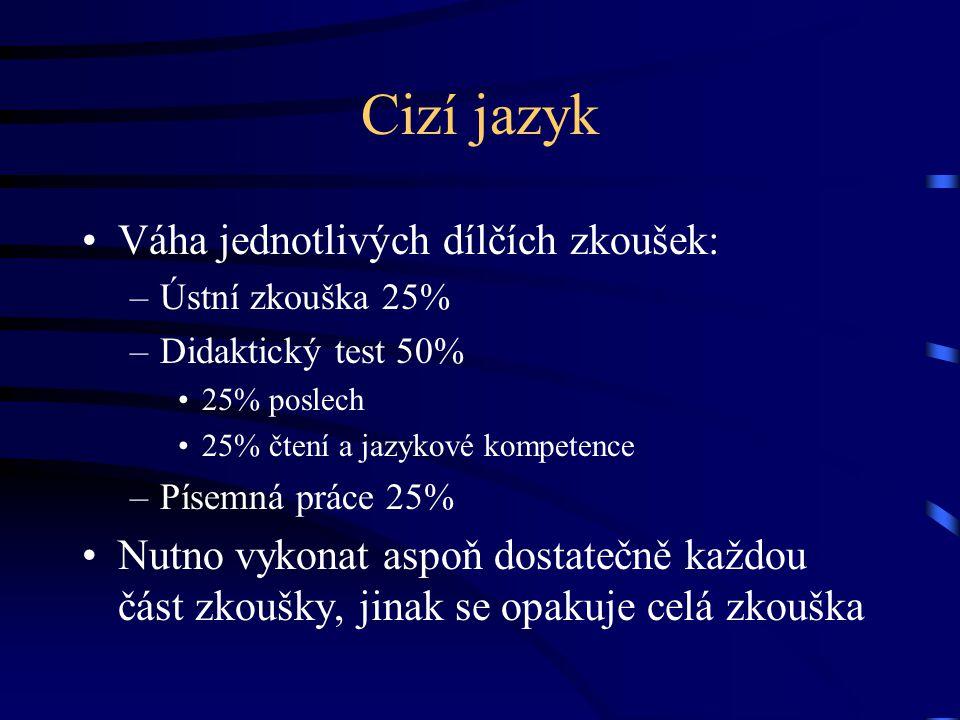 Cizí jazyk Váha jednotlivých dílčích zkoušek: –Ústní zkouška 25% –Didaktický test 50% 25% poslech 25% čtení a jazykové kompetence –Písemná práce 25% Nutno vykonat aspoň dostatečně každou část zkoušky, jinak se opakuje celá zkouška
