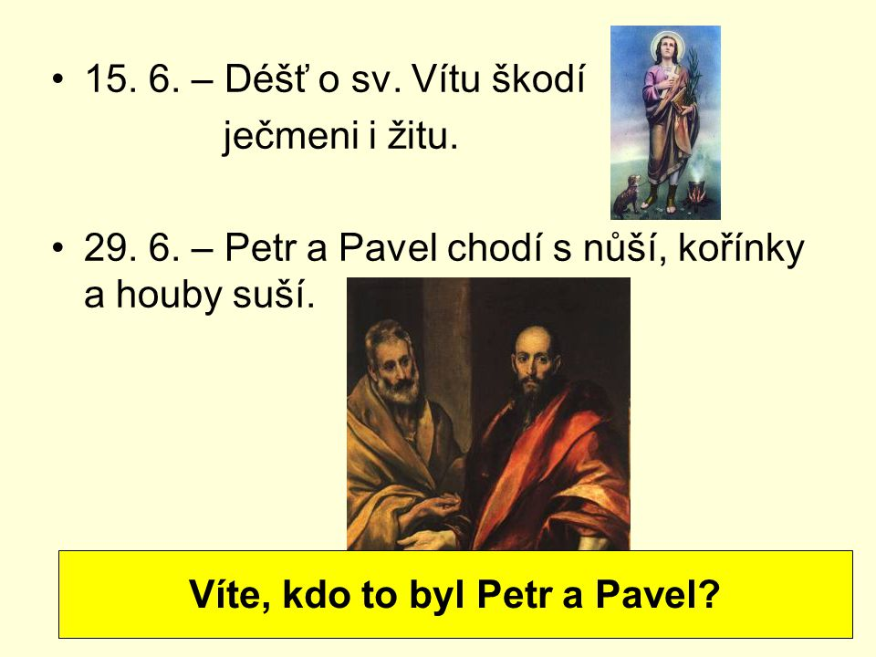 15. 6. – Déšť o sv. Vítu škodí ječmeni i žitu. 29. 6. – Petr a Pavel chodí s nůší, kořínky a houby suší. Víte, kdo to byl Petr a Pavel?