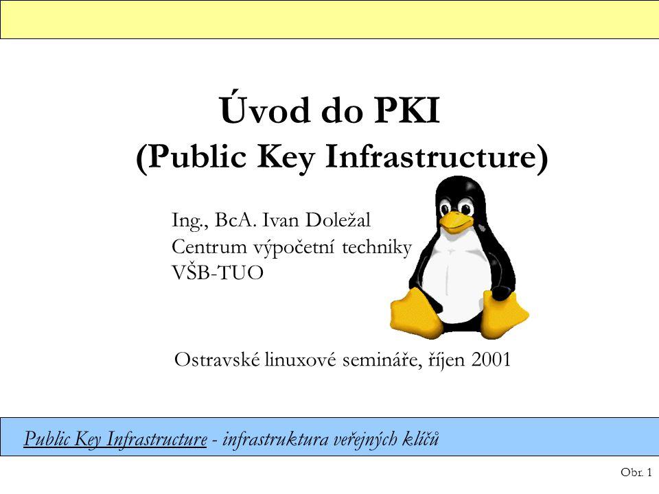 Obr. 1 Úvod do PKI (Public Key Infrastructure) Ing., BcA. Ivan Doležal Centrum výpočetní techniky VŠB-TUO Ostravské linuxové semináře, říjen 2001 Publ