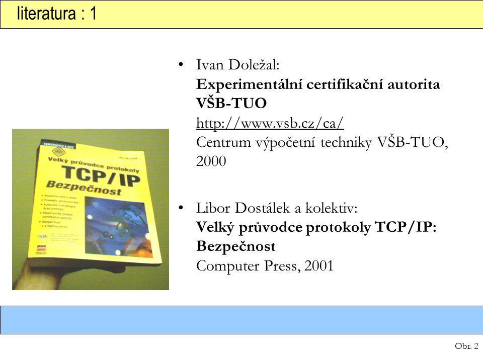Obr. 2 literatura : 1 Ivan Doležal: Experimentální certifikační autorita VŠB-TUO http://www.vsb.cz/ca/ Centrum výpočetní techniky VŠB-TUO, 2000 Libor