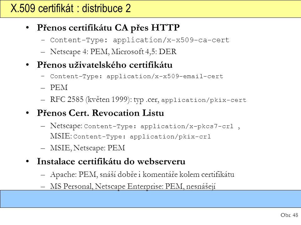 Obr. 48 X.509 certifikát : distribuce 2 Přenos certifikátu CA přes HTTP –Content-Type: application/x-x509-ca-cert –Netscape 4: PEM, Microsoft 4,5: DER