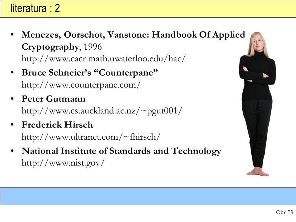 "Obr. 78 literatura : 2 Menezes, Oorschot, Vanstone: Handbook Of Applied Cryptography, 1996 http://www.cacr.math.uwaterloo.edu/hac/ Bruce Schneier's ""C"