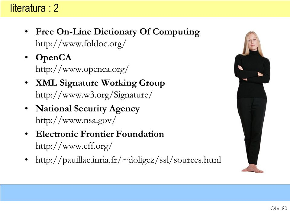 Obr. 80 literatura : 2 Free On-Line Dictionary Of Computing http://www.foldoc.org/ OpenCA http://www.openca.org/ XML Signature Working Group http://ww