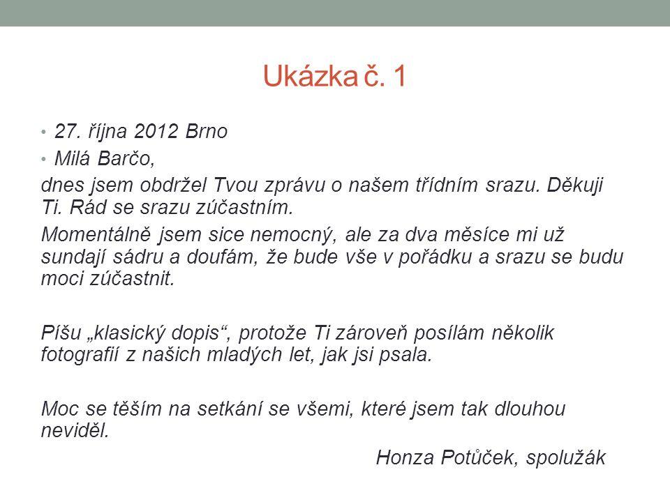 Ukázka č. 1 27. října 2012 Brno Milá Barčo, dnes jsem obdržel Tvou zprávu o našem třídním srazu. Děkuji Ti. Rád se srazu zúčastním. Momentálně jsem si